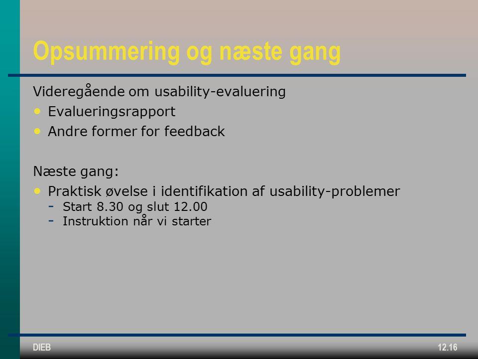 DIEB12.16 Opsummering og næste gang Videregående om usability-evaluering Evalueringsrapport Andre former for feedback Næste gang: Praktisk øvelse i identifikation af usability-problemer  Start 8.30 og slut 12.00  Instruktion når vi starter