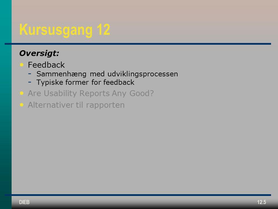 DIEB12.5 Kursusgang 12 Oversigt: Feedback  Sammenhæng med udviklingsprocessen  Typiske former for feedback Are Usability Reports Any Good.