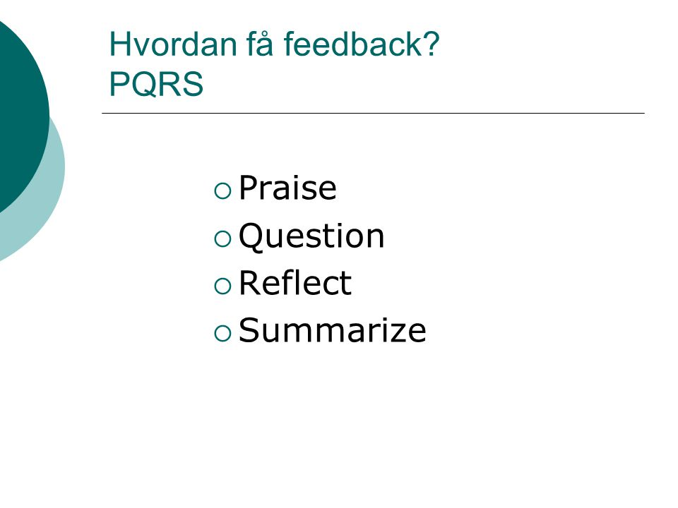 Hvordan få feedback PQRS  Praise  Question  Reflect  Summarize