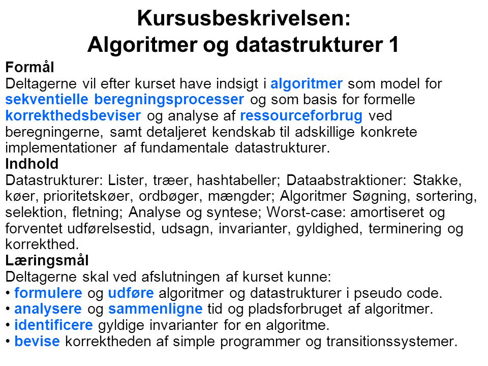Kursusbeskrivelsen: Algoritmer og datastrukturer 1 Formål Deltagerne vil efter kurset have indsigt i algoritmer som model for sekventielle beregningsprocesser og som basis for formelle korrekthedsbeviser og analyse af ressourceforbrug ved beregningerne, samt detaljeret kendskab til adskillige konkrete implementationer af fundamentale datastrukturer.