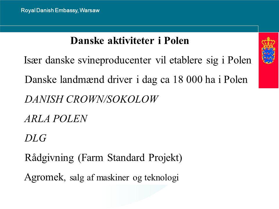 Royal Danish Embassy, Warsaw Danske aktiviteter i Polen Især danske svineproducenter vil etablere sig i Polen Danske landmænd driver i dag ca 18 000 ha i Polen DANISH CROWN/SOKOLOW ARLA POLEN DLG Rådgivning (Farm Standard Projekt) Agromek, salg af maskiner og teknologi
