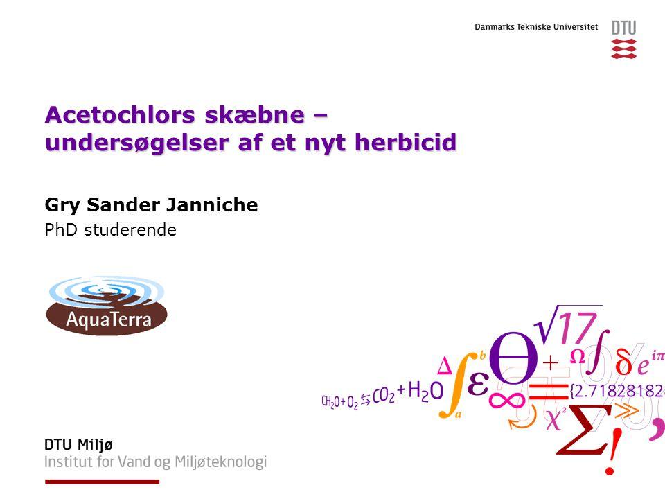 Acetochlors skæbne – undersøgelser af et nyt herbicid Gry Sander Janniche PhD studerende