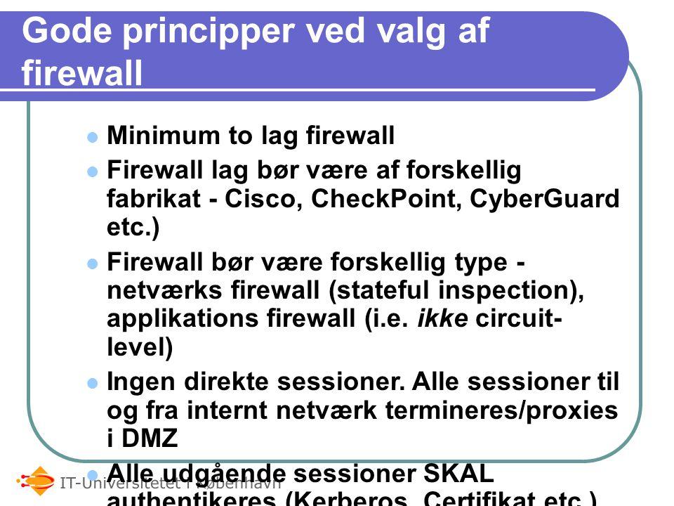 Gode principper ved valg af firewall Minimum to lag firewall Firewall lag bør være af forskellig fabrikat - Cisco, CheckPoint, CyberGuard etc.) Firewall bør være forskellig type - netværks firewall (stateful inspection), applikations firewall (i.e.
