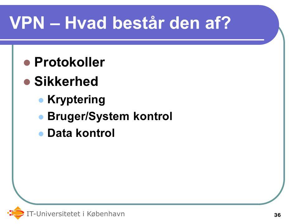 VPN – Hvad består den af Protokoller Sikkerhed Kryptering Bruger/System kontrol Data kontrol 36