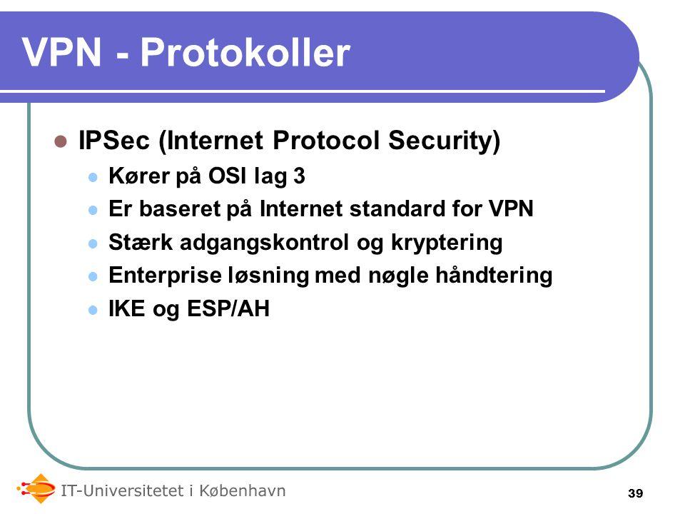 VPN - Protokoller IPSec (Internet Protocol Security) Kører på OSI lag 3 Er baseret på Internet standard for VPN Stærk adgangskontrol og kryptering Enterprise løsning med nøgle håndtering IKE og ESP/AH 39