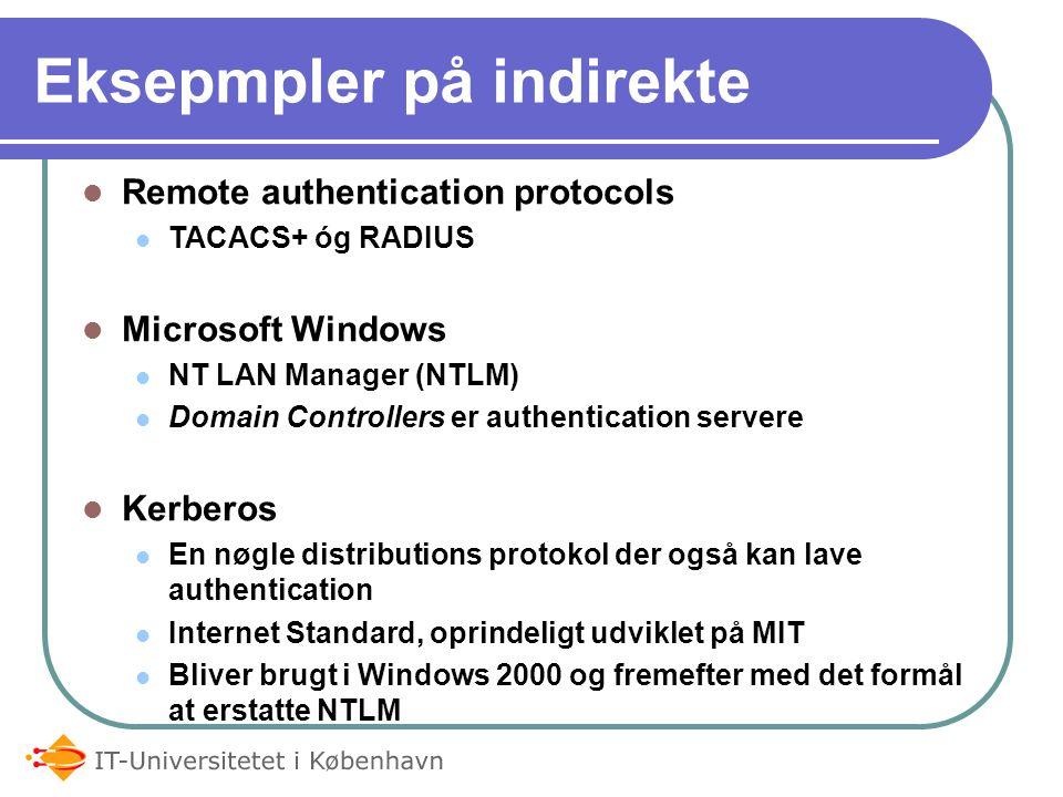 Eksepmpler på indirekte Remote authentication protocols TACACS+ óg RADIUS Microsoft Windows NT LAN Manager (NTLM) Domain Controllers er authentication servere Kerberos En nøgle distributions protokol der også kan lave authentication Internet Standard, oprindeligt udviklet på MIT Bliver brugt i Windows 2000 og fremefter med det formål at erstatte NTLM