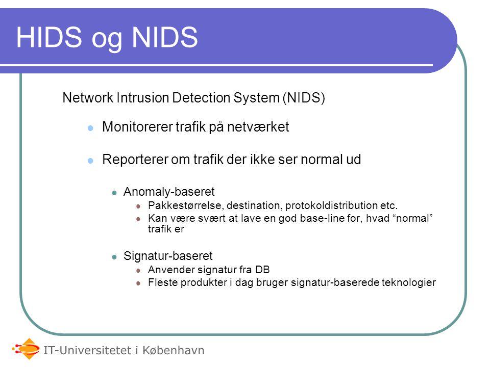 HIDS og NIDS Host Based Intrusion Detection System (HIDS) Er typisk noget software installeret på et system Agent-baseret Monitorerer multiple data sources, f.eks.