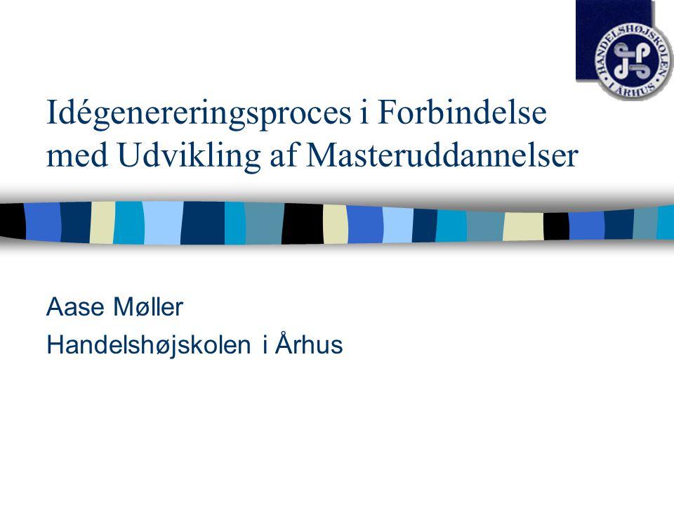 Idégenereringsproces i Forbindelse med Udvikling af Masteruddannelser Aase Møller Handelshøjskolen i Århus