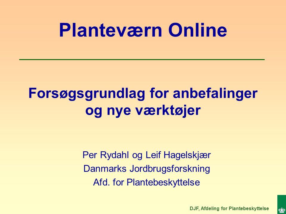 DJF, Afdeling for Plantebeskyttelse Forsøgsgrundlag for anbefalinger og nye værktøjer Per Rydahl og Leif Hagelskjær Danmarks Jordbrugsforskning Afd.