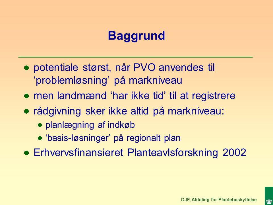 DJF, Afdeling for Plantebeskyttelse Baggrund potentiale størst, når PVO anvendes til 'problemløsning' på markniveau men landmænd 'har ikke tid' til at registrere rådgivning sker ikke altid på markniveau: planlægning af indkøb 'basis-løsninger' på regionalt plan Erhvervsfinansieret Planteavlsforskning 2002