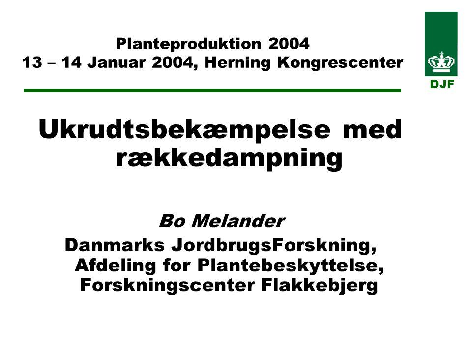 Planteproduktion 2004 13 – 14 Januar 2004, Herning Kongrescenter Ukrudtsbekæmpelse med rækkedampning Bo Melander Danmarks JordbrugsForskning, Afdeling for Plantebeskyttelse, Forskningscenter Flakkebjerg DJF
