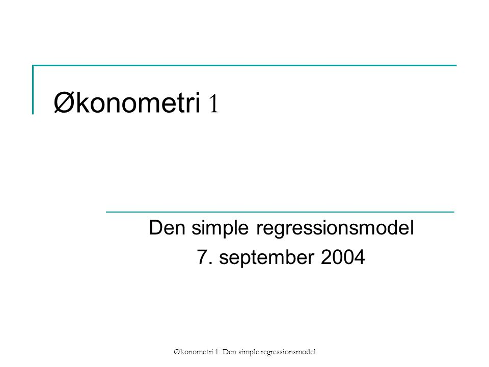 Økonometri 1: Den simple regressionsmodel Økonometri 1 Den simple regressionsmodel 7.