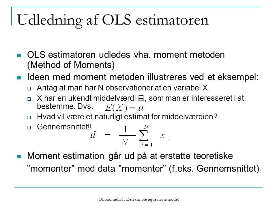 Økonometri 1: Den simple regressionsmodel Udledning af OLS estimatoren OLS estimatoren udledes vha.