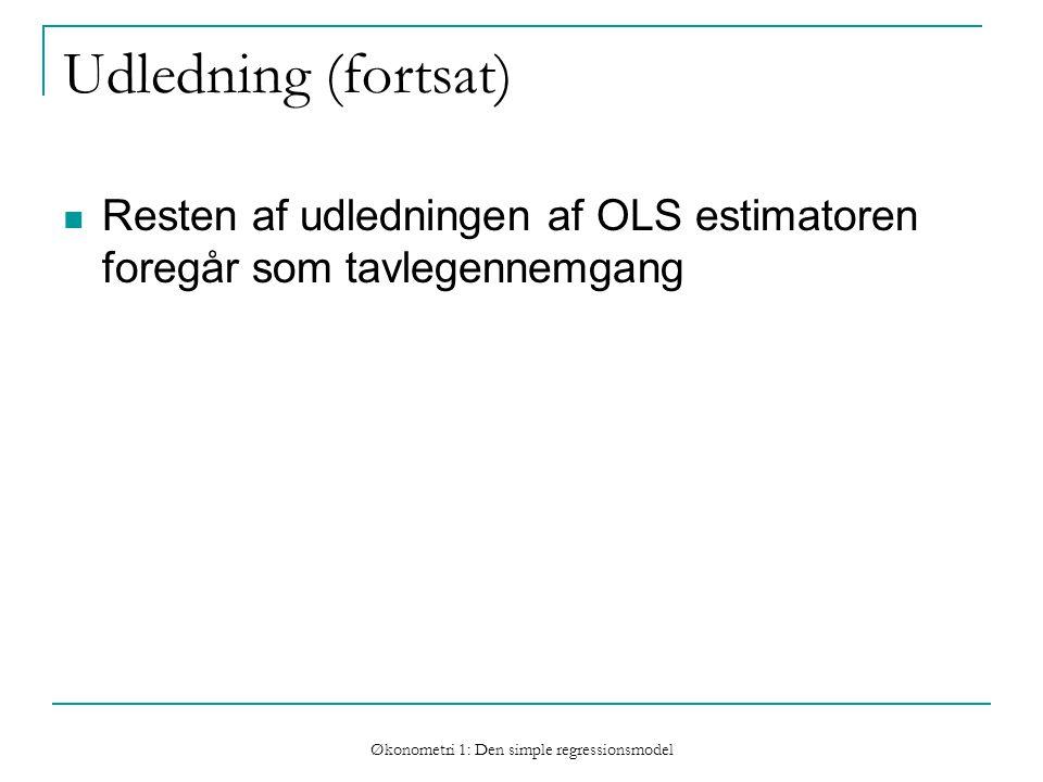 Økonometri 1: Den simple regressionsmodel Udledning (fortsat) Resten af udledningen af OLS estimatoren foregår som tavlegennemgang