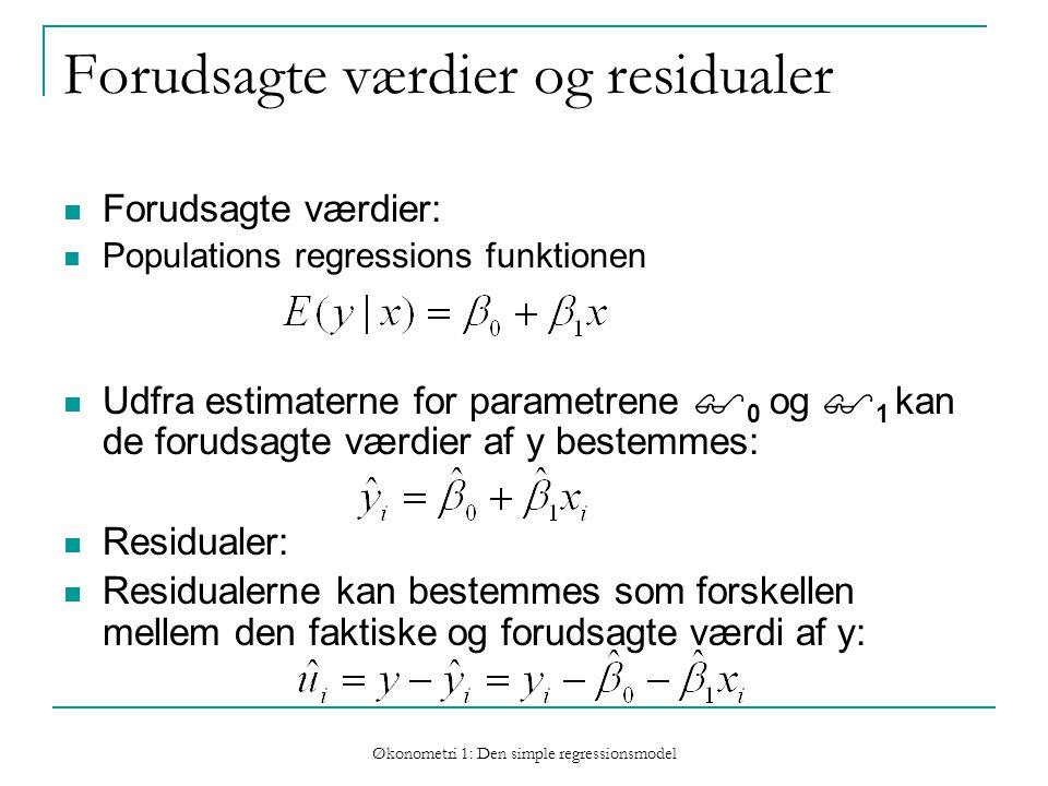 Økonometri 1: Den simple regressionsmodel Forudsagte værdier og residualer Forudsagte værdier: Populations regressions funktionen Udfra estimaterne for parametrene  0 og  1 kan de forudsagte værdier af y bestemmes: Residualer: Residualerne kan bestemmes som forskellen mellem den faktiske og forudsagte værdi af y:
