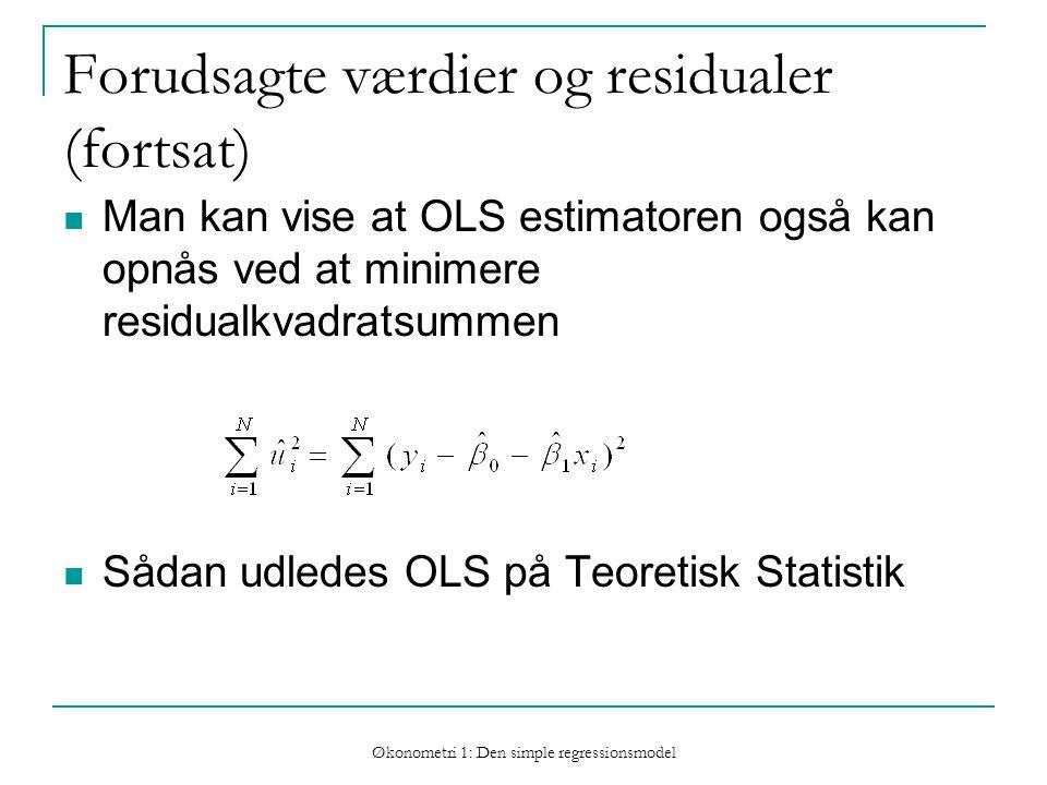 Økonometri 1: Den simple regressionsmodel Forudsagte værdier og residualer (fortsat) Man kan vise at OLS estimatoren også kan opnås ved at minimere residualkvadratsummen Sådan udledes OLS på Teoretisk Statistik