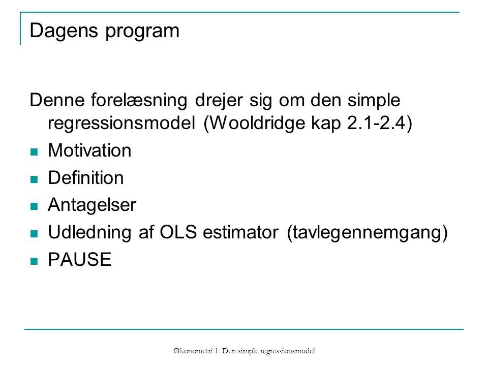 Økonometri 1: Den simple regressionsmodel Dagens program Denne forelæsning drejer sig om den simple regressionsmodel (Wooldridge kap 2.1-2.4) Motivation Definition Antagelser Udledning af OLS estimator (tavlegennemgang) PAUSE