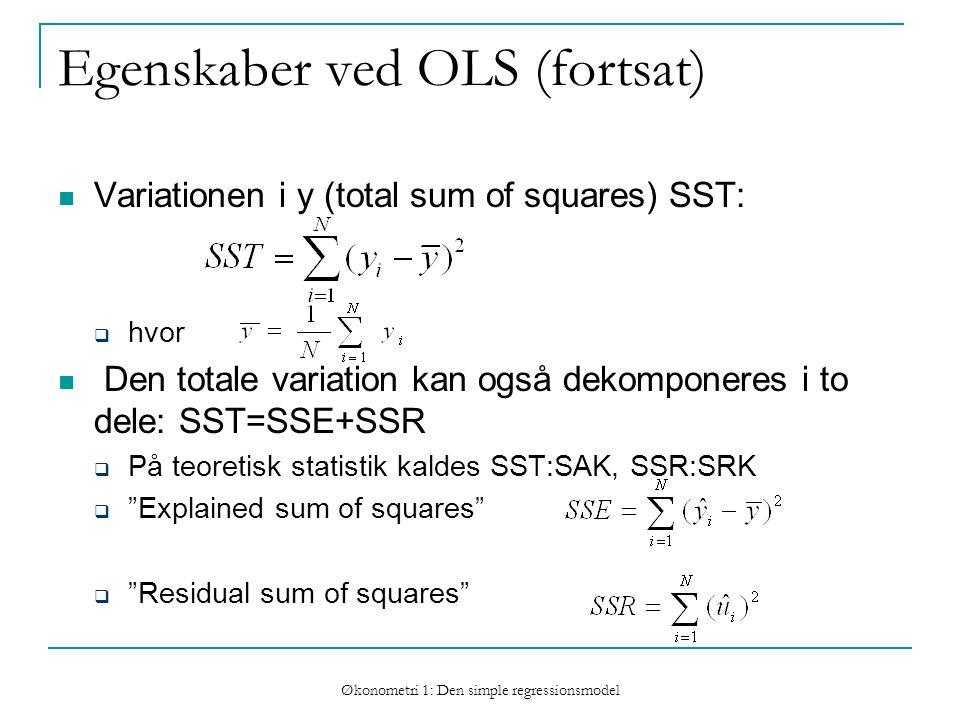 Økonometri 1: Den simple regressionsmodel Egenskaber ved OLS (fortsat) Variationen i y (total sum of squares) SST:  hvor Den totale variation kan også dekomponeres i to dele: SST=SSE+SSR  På teoretisk statistik kaldes SST:SAK, SSR:SRK  Explained sum of squares  Residual sum of squares