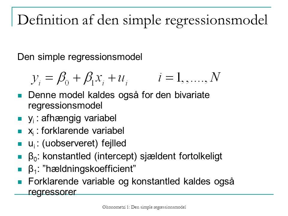 Økonometri 1: Den simple regressionsmodel Definition af den simple regressionsmodel Den simple regressionsmodel Denne model kaldes også for den bivariate regressionsmodel y i : afhængig variabel x i : forklarende variabel u i : (uobserveret) fejlled β 0 : konstantled (intercept) sjældent fortolkeligt β 1 : hældningskoefficient Forklarende variable og konstantled kaldes også regressorer