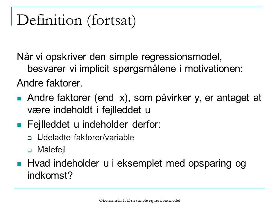 Økonometri 1: Den simple regressionsmodel Definition (fortsat) Når vi opskriver den simple regressionsmodel, besvarer vi implicit spørgsmålene i motivationen: Andre faktorer.