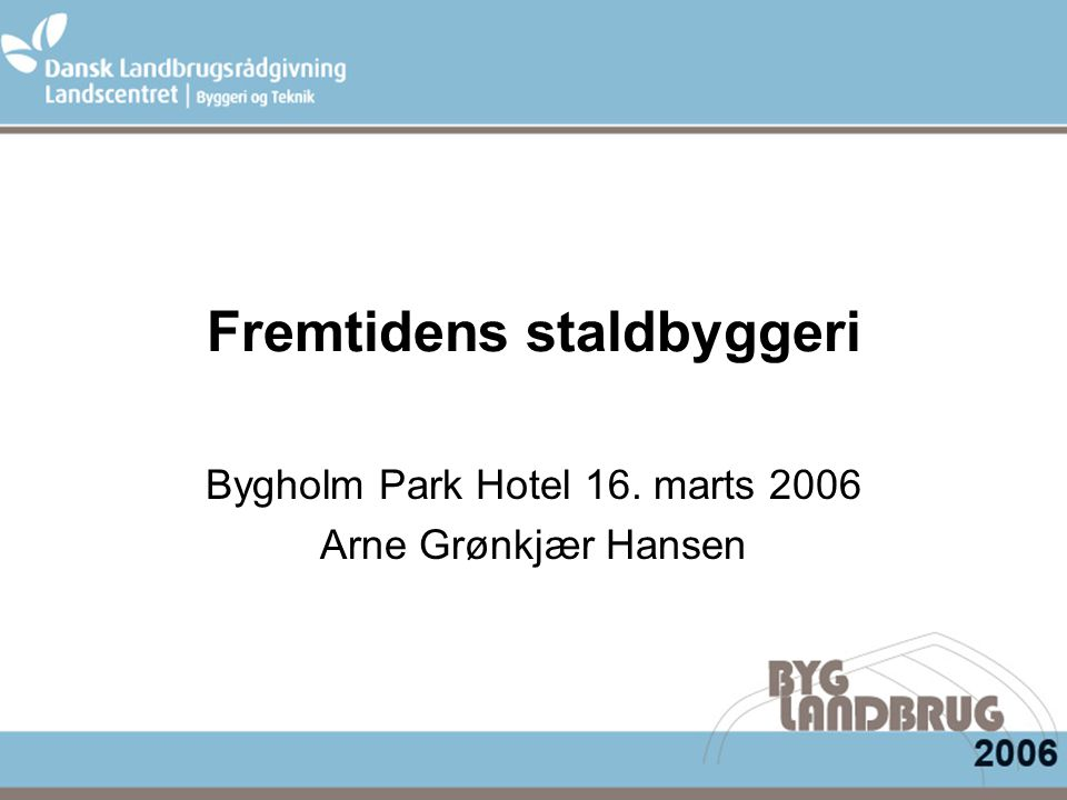 Fremtidens staldbyggeri Bygholm Park Hotel 16. marts 2006 Arne Grønkjær Hansen