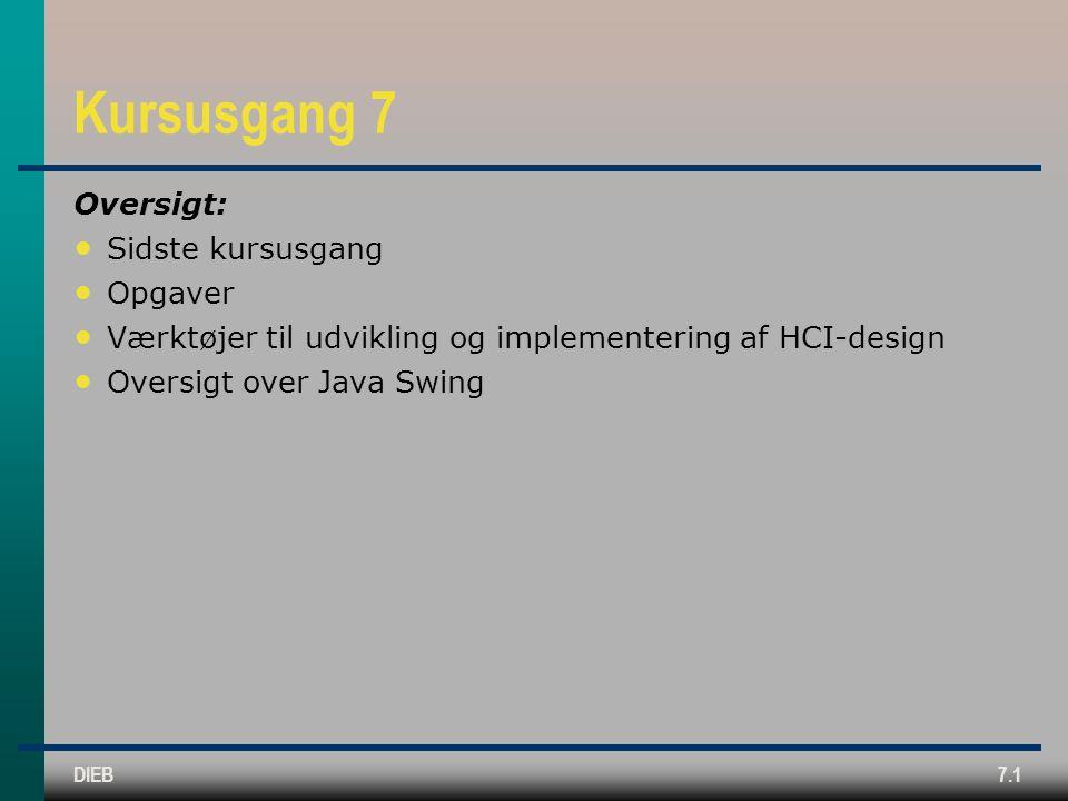 DIEB7.1 Kursusgang 7 Oversigt: Sidste kursusgang Opgaver Værktøjer til udvikling og implementering af HCI-design Oversigt over Java Swing
