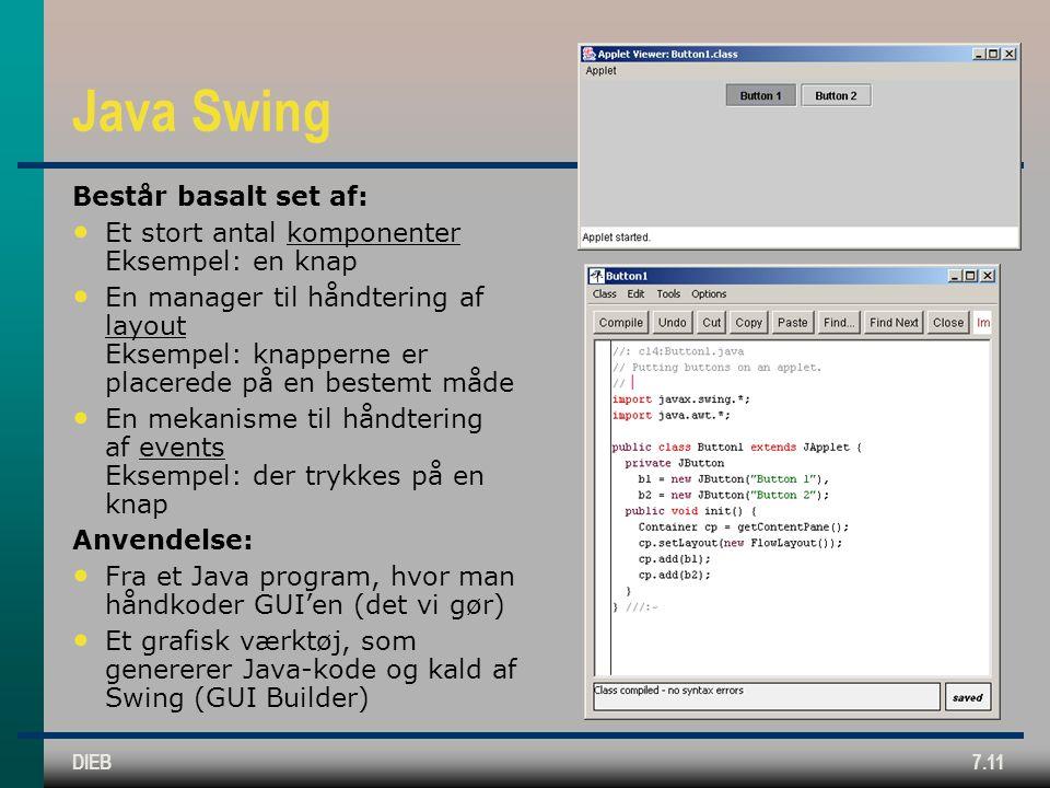 DIEB7.11 Java Swing Består basalt set af: Et stort antal komponenter Eksempel: en knap En manager til håndtering af layout Eksempel: knapperne er placerede på en bestemt måde En mekanisme til håndtering af events Eksempel: der trykkes på en knap Anvendelse: Fra et Java program, hvor man håndkoder GUI'en (det vi gør) Et grafisk værktøj, som genererer Java-kode og kald af Swing (GUI Builder)
