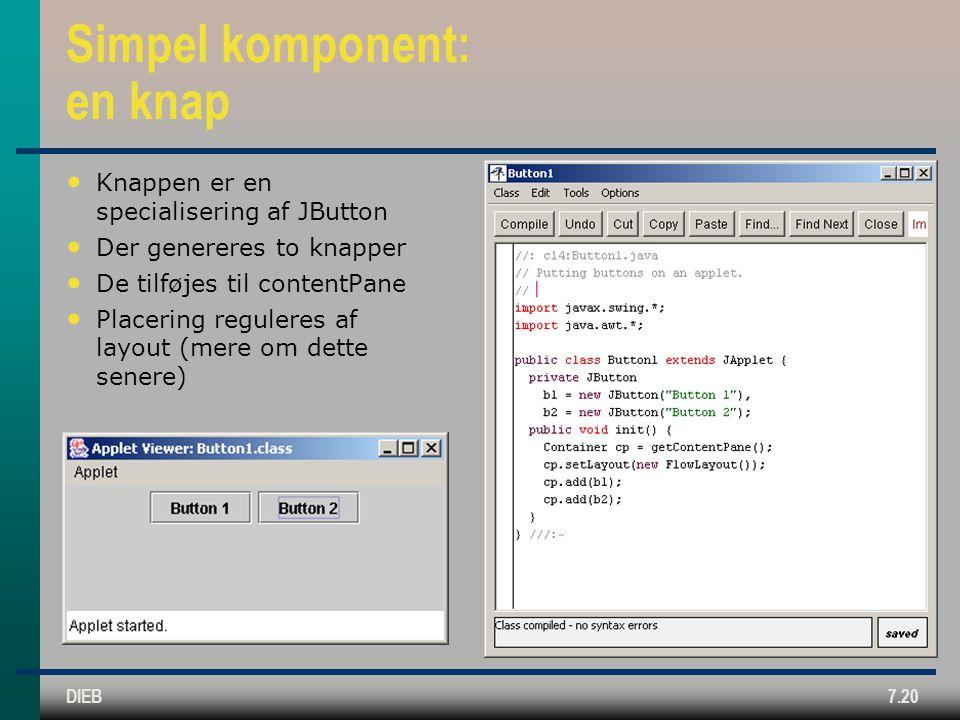 DIEB7.20 Simpel komponent: en knap Knappen er en specialisering af JButton Der genereres to knapper De tilføjes til contentPane Placering reguleres af layout (mere om dette senere)