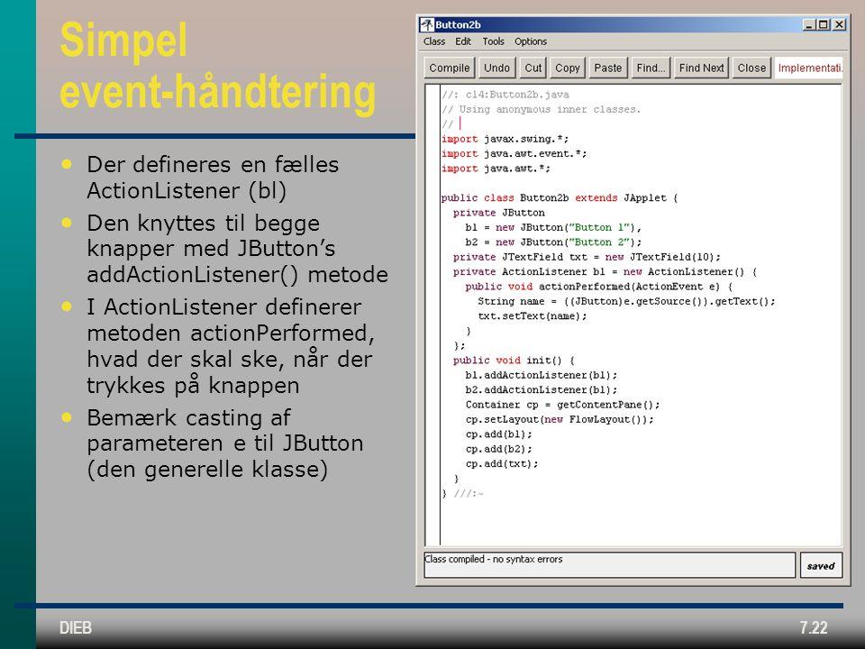 DIEB7.22 Simpel event-håndtering Der defineres en fælles ActionListener (bl) Den knyttes til begge knapper med JButton's addActionListener() metode I ActionListener definerer metoden actionPerformed, hvad der skal ske, når der trykkes på knappen Bemærk casting af parameteren e til JButton (den generelle klasse)