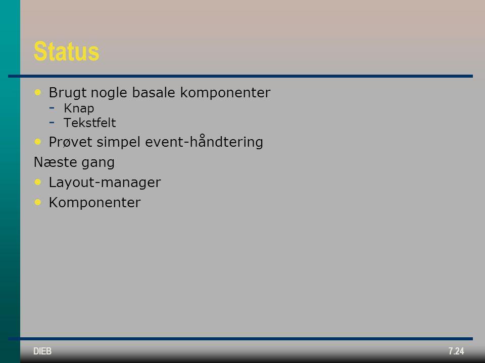 DIEB7.24 Status Brugt nogle basale komponenter  Knap  Tekstfelt Prøvet simpel event-håndtering Næste gang Layout-manager Komponenter
