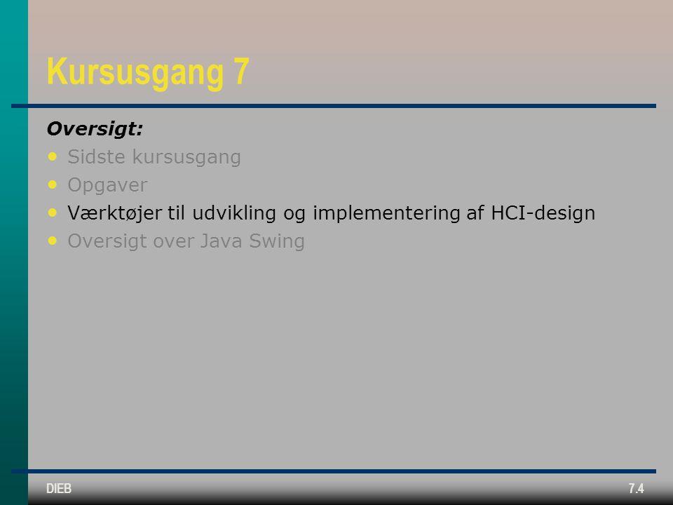 DIEB7.4 Kursusgang 7 Oversigt: Sidste kursusgang Opgaver Værktøjer til udvikling og implementering af HCI-design Oversigt over Java Swing