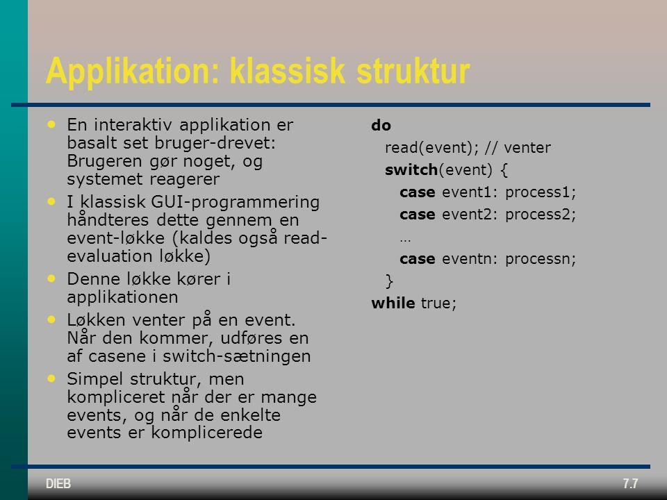 DIEB7.7 Applikation: klassisk struktur En interaktiv applikation er basalt set bruger-drevet: Brugeren gør noget, og systemet reagerer I klassisk GUI-programmering håndteres dette gennem en event-løkke (kaldes også read- evaluation løkke) Denne løkke kører i applikationen Løkken venter på en event.