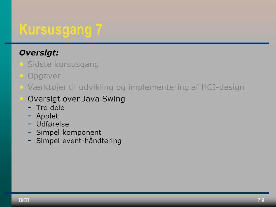 DIEB7.9 Kursusgang 7 Oversigt: Sidste kursusgang Opgaver Værktøjer til udvikling og implementering af HCI-design Oversigt over Java Swing  Tre dele  Applet  Udførelse  Simpel komponent  Simpel event-håndtering