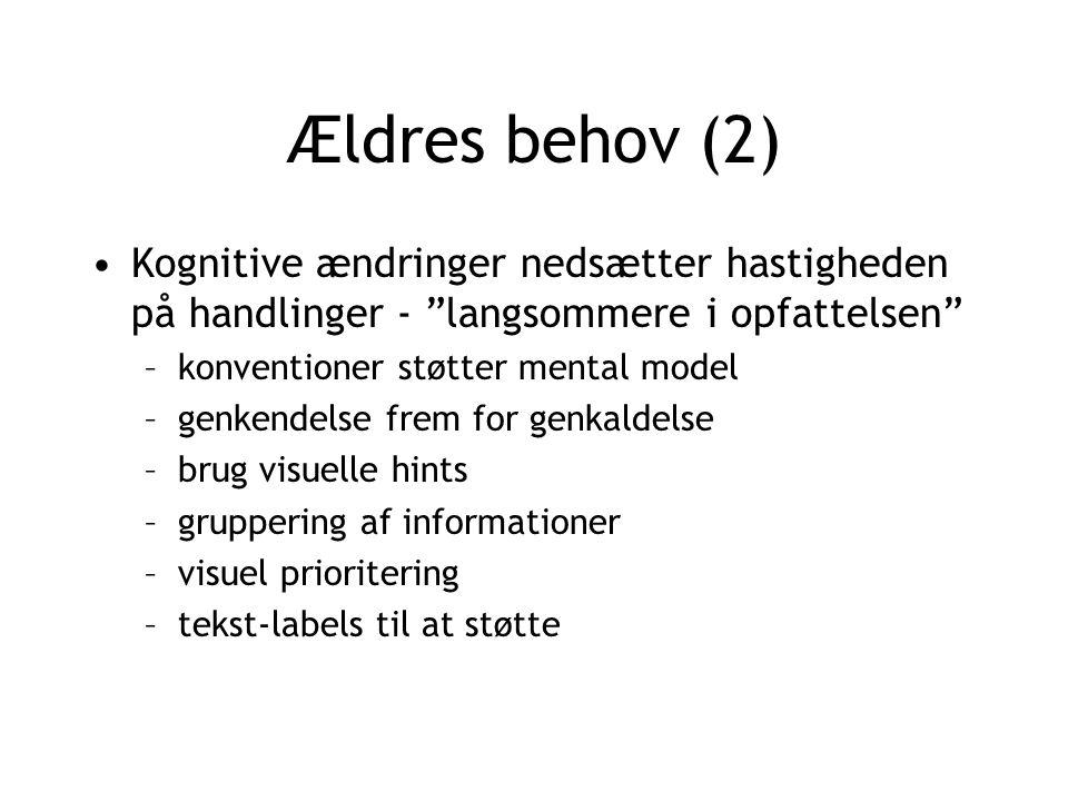 Ældres behov (2) Kognitive ændringer nedsætter hastigheden på handlinger - langsommere i opfattelsen –konventioner støtter mental model –genkendelse frem for genkaldelse –brug visuelle hints –gruppering af informationer –visuel prioritering –tekst-labels til at støtte