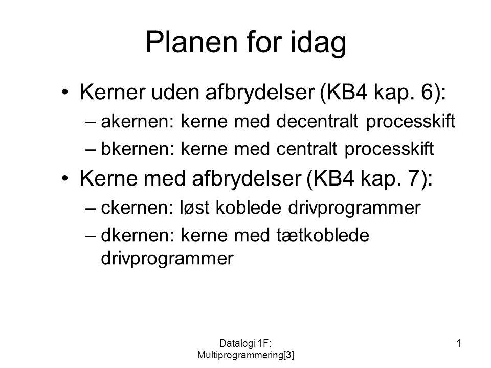 Datalogi 1F: Multiprogrammering[3] 1 Planen for idag Kerner uden afbrydelser (KB4 kap.
