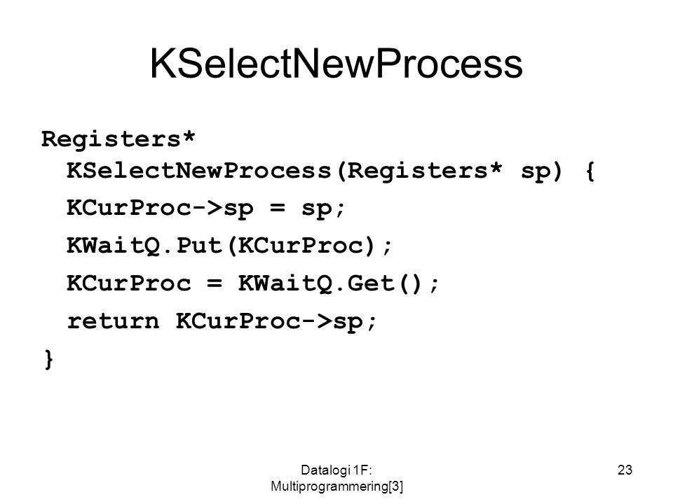 Datalogi 1F: Multiprogrammering[3] 23 KSelectNewProcess Registers* KSelectNewProcess(Registers* sp) { KCurProc->sp = sp; KWaitQ.Put(KCurProc); KCurProc = KWaitQ.Get(); return KCurProc->sp; }