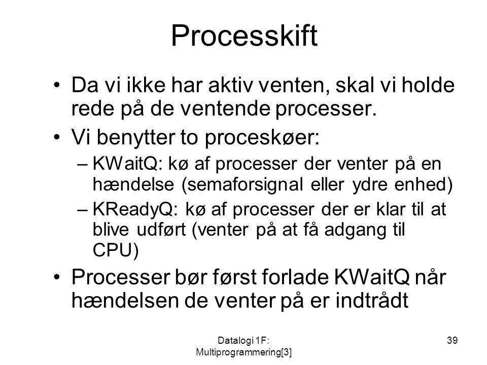 Datalogi 1F: Multiprogrammering[3] 39 Processkift Da vi ikke har aktiv venten, skal vi holde rede på de ventende processer.