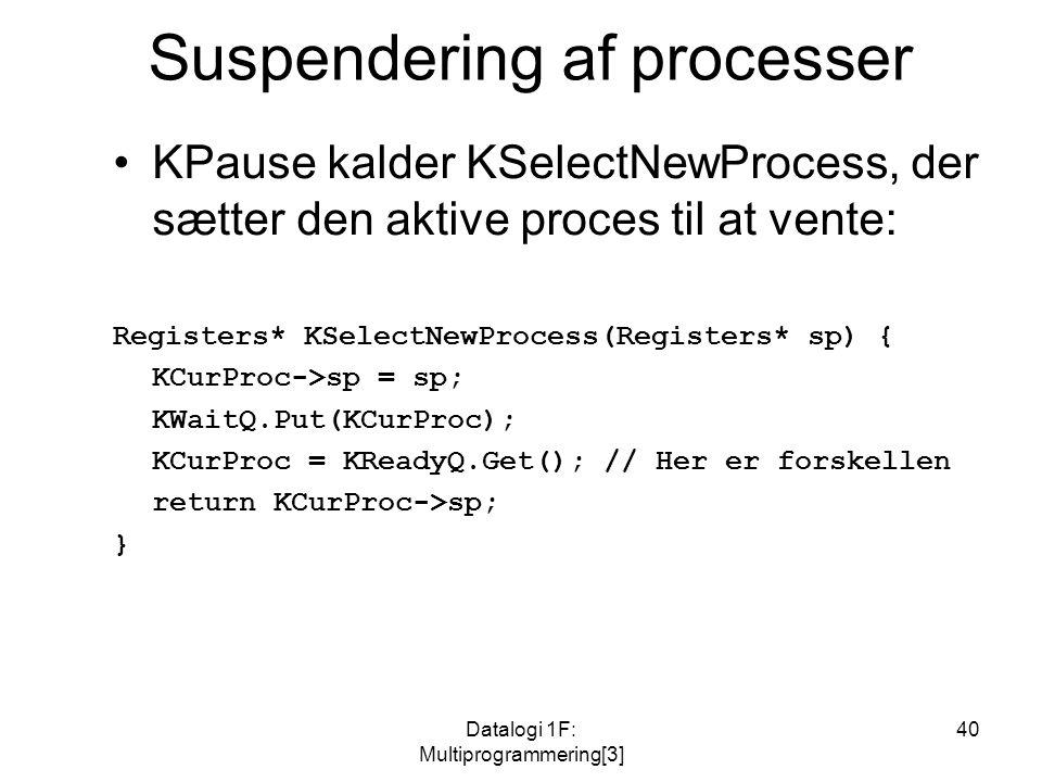Datalogi 1F: Multiprogrammering[3] 40 Suspendering af processer KPause kalder KSelectNewProcess, der sætter den aktive proces til at vente: Registers* KSelectNewProcess(Registers* sp) { KCurProc->sp = sp; KWaitQ.Put(KCurProc); KCurProc = KReadyQ.Get(); // Her er forskellen return KCurProc->sp; }