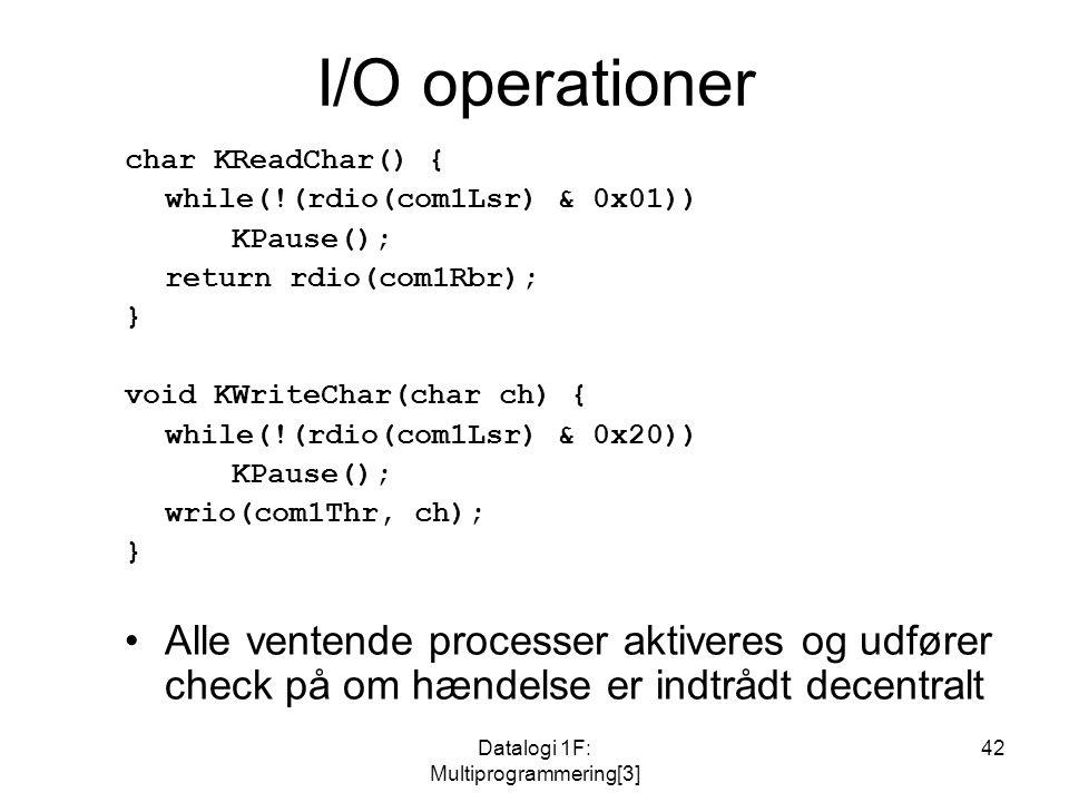 Datalogi 1F: Multiprogrammering[3] 42 I/O operationer char KReadChar() { while(!(rdio(com1Lsr) & 0x01)) KPause(); return rdio(com1Rbr); } void KWriteChar(char ch) { while(!(rdio(com1Lsr) & 0x20)) KPause(); wrio(com1Thr, ch); } Alle ventende processer aktiveres og udfører check på om hændelse er indtrådt decentralt