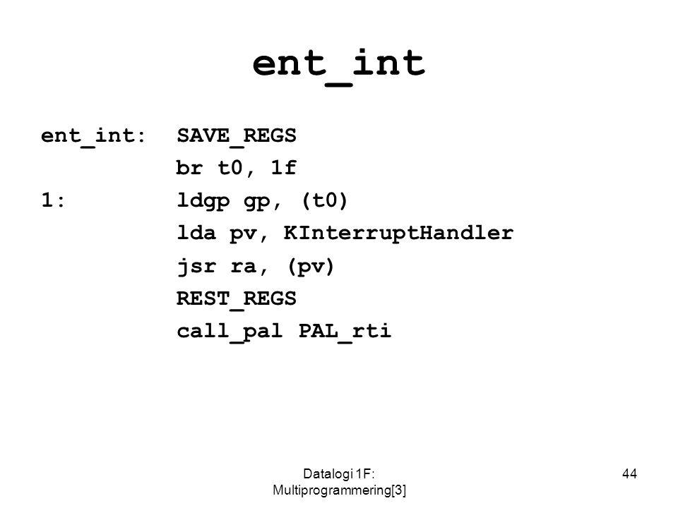 Datalogi 1F: Multiprogrammering[3] 44 ent_int ent_int:SAVE_REGS br t0, 1f 1:ldgp gp, (t0) lda pv, KInterruptHandler jsr ra, (pv) REST_REGS call_pal PAL_rti