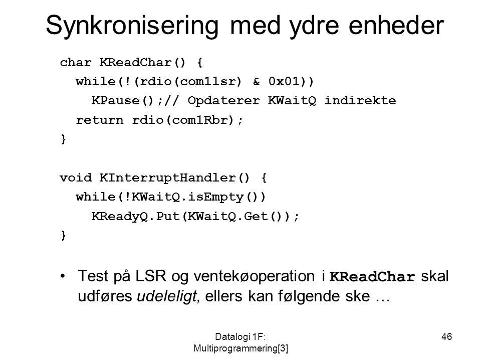 Datalogi 1F: Multiprogrammering[3] 46 Synkronisering med ydre enheder char KReadChar() { while(!(rdio(com1lsr) & 0x01)) KPause();// Opdaterer KWaitQ indirekte return rdio(com1Rbr); } void KInterruptHandler() { while(!KWaitQ.isEmpty()) KReadyQ.Put(KWaitQ.Get()); } Test på LSR og ventekøoperation i KReadChar skal udføres udeleligt, ellers kan følgende ske …
