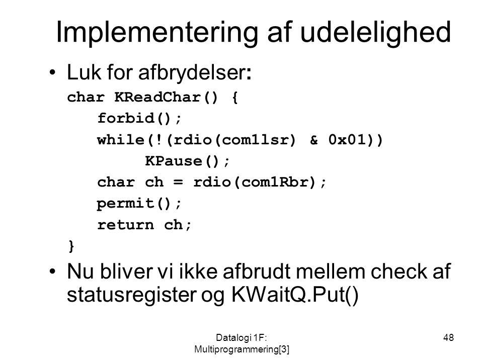 Datalogi 1F: Multiprogrammering[3] 48 Implementering af udelelighed Luk for afbrydelser: char KReadChar() { forbid(); while(!(rdio(com1lsr) & 0x01)) KPause(); char ch = rdio(com1Rbr); permit(); return ch; } Nu bliver vi ikke afbrudt mellem check af statusregister og KWaitQ.Put()
