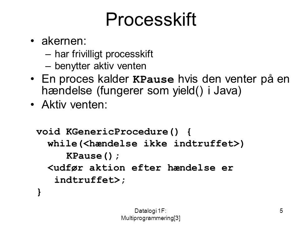Datalogi 1F: Multiprogrammering[3] 5 Processkift akernen: –har frivilligt processkift –benytter aktiv venten En proces kalder KPause hvis den venter på en hændelse (fungerer som yield() i Java) Aktiv venten: void KGenericProcedure() { while( ) KPause(); <udfør aktion efter hændelse er indtruffet>; }