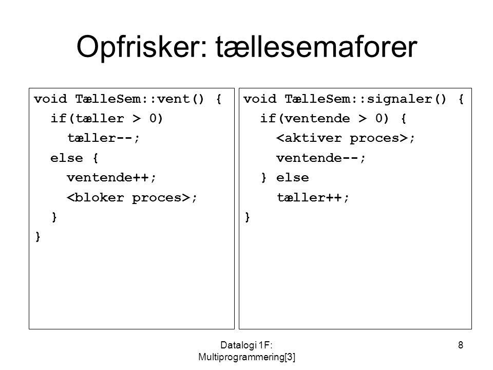 Datalogi 1F: Multiprogrammering[3] 8 Opfrisker: tællesemaforer void TælleSem::vent() { if(tæller > 0) tæller--; else { ventende++; ; } void TælleSem::signaler() { if(ventende > 0) { ; ventende--; } else tæller++; }