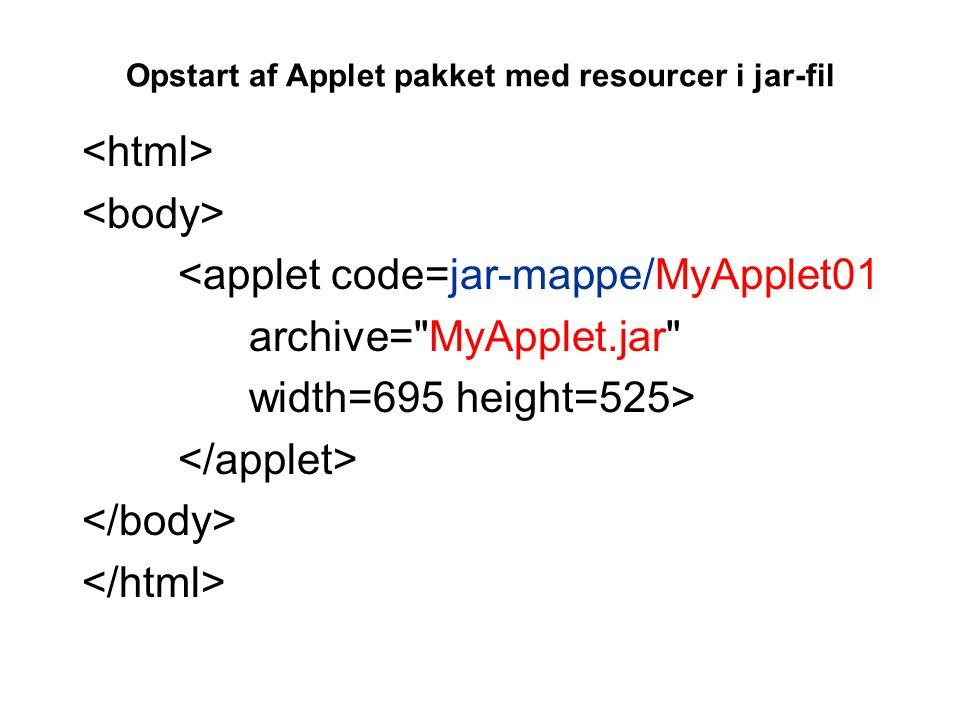 Opstart af Applet pakket med resourcer i jar-fil <applet code=jar-mappe/MyApplet01 archive= MyApplet.jar width=695 height=525>