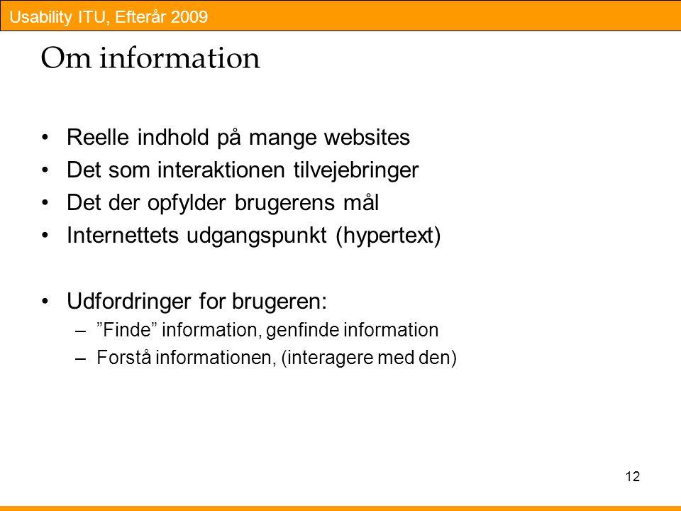 Usability ITU, Efterår 2009 12 Om information Reelle indhold på mange websites Det som interaktionen tilvejebringer Det der opfylder brugerens mål Internettets udgangspunkt (hypertext) Udfordringer for brugeren: – Finde information, genfinde information –Forstå informationen, (interagere med den)