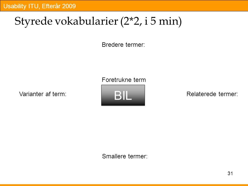 Usability ITU, Efterår 2009 Styrede vokabularier (2*2, i 5 min) 31 BIL Foretrukne term Bredere termer: Varianter af term:Relaterede termer: Smallere termer:
