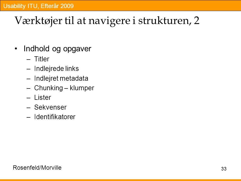 Usability ITU, Efterår 2009 33 Værktøjer til at navigere i strukturen, 2 Indhold og opgaver –Titler –Indlejrede links –Indlejret metadata –Chunking – klumper –Lister –Sekvenser –Identifikatorer Rosenfeld/Morville