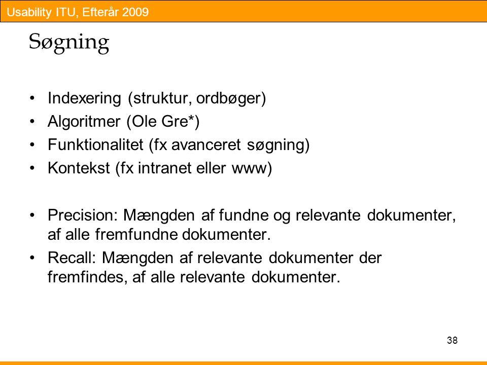 Usability ITU, Efterår 2009 Søgning Indexering (struktur, ordbøger) Algoritmer (Ole Gre*) Funktionalitet (fx avanceret søgning) Kontekst (fx intranet eller www) Precision: Mængden af fundne og relevante dokumenter, af alle fremfundne dokumenter.