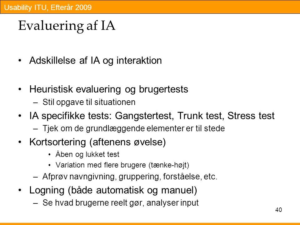 Usability ITU, Efterår 2009 40 Evaluering af IA Adskillelse af IA og interaktion Heuristisk evaluering og brugertests –Stil opgave til situationen IA specifikke tests: Gangstertest, Trunk test, Stress test –Tjek om de grundlæggende elementer er til stede Kortsortering (aftenens øvelse) Åben og lukket test Variation med flere brugere (tænke-højt) –Afprøv navngivning, gruppering, forståelse, etc.